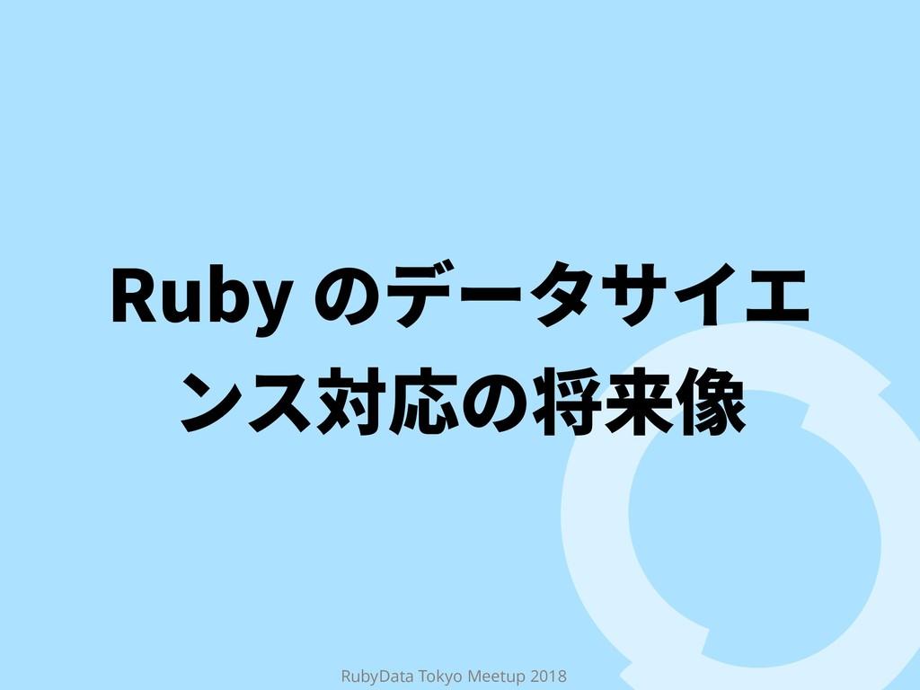RubyData Tokyo Meetup 2018 3VCZךر٦ة؟؎ؒ ٝأ㼎䘔ך㼛勻⫷