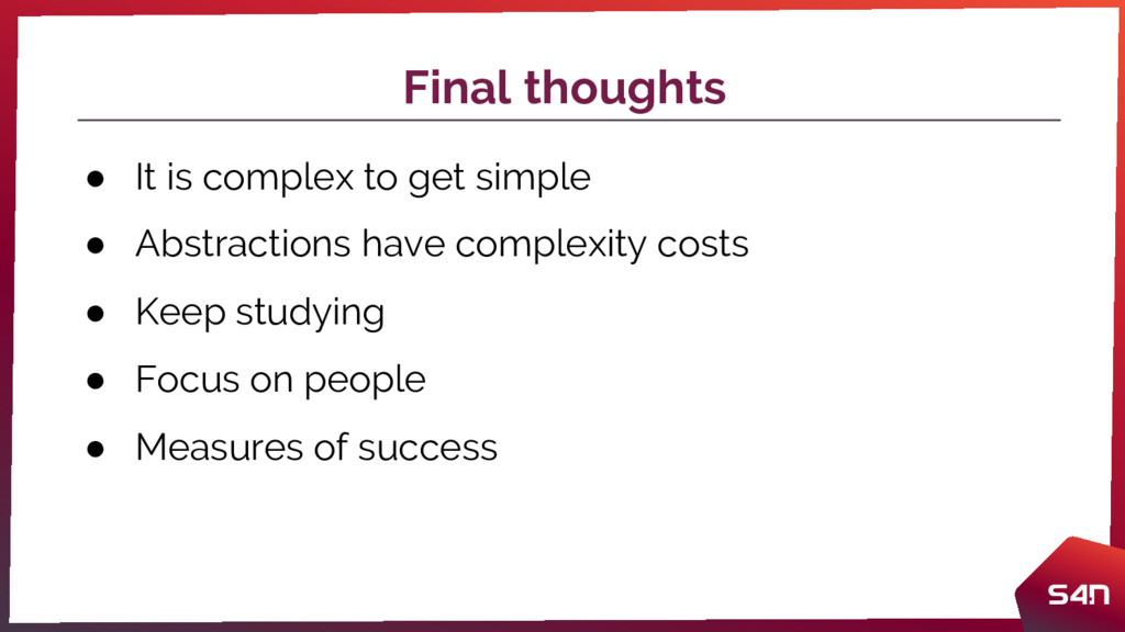 Final thoughts ● It is complex to get simple ● ...