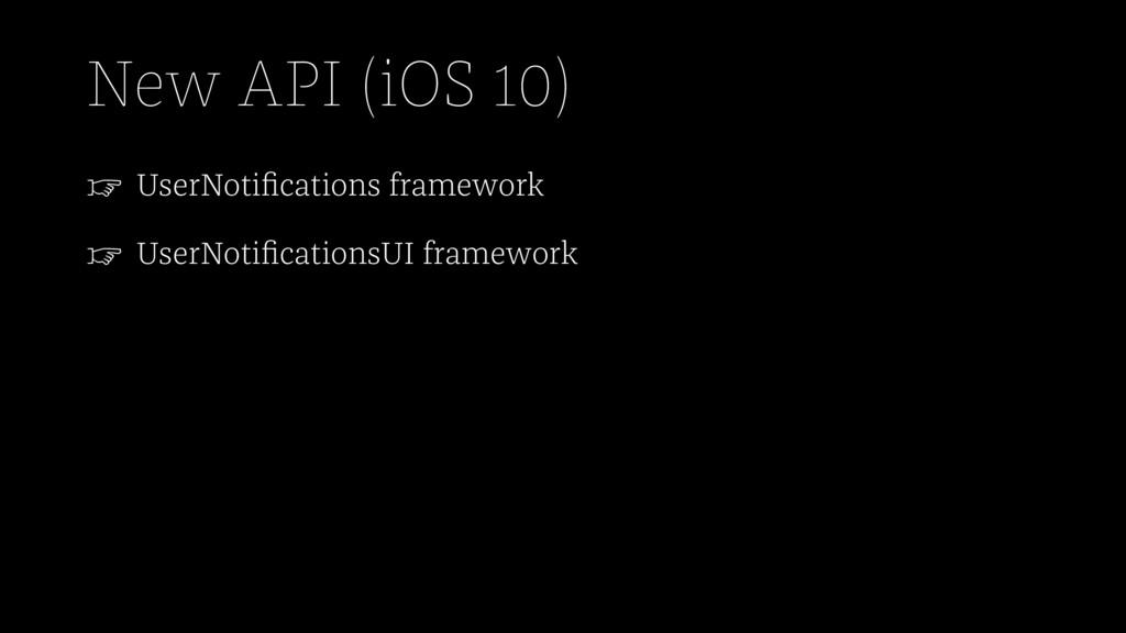 New API (iOS 10) ☞ UserNotifications framework ☞...