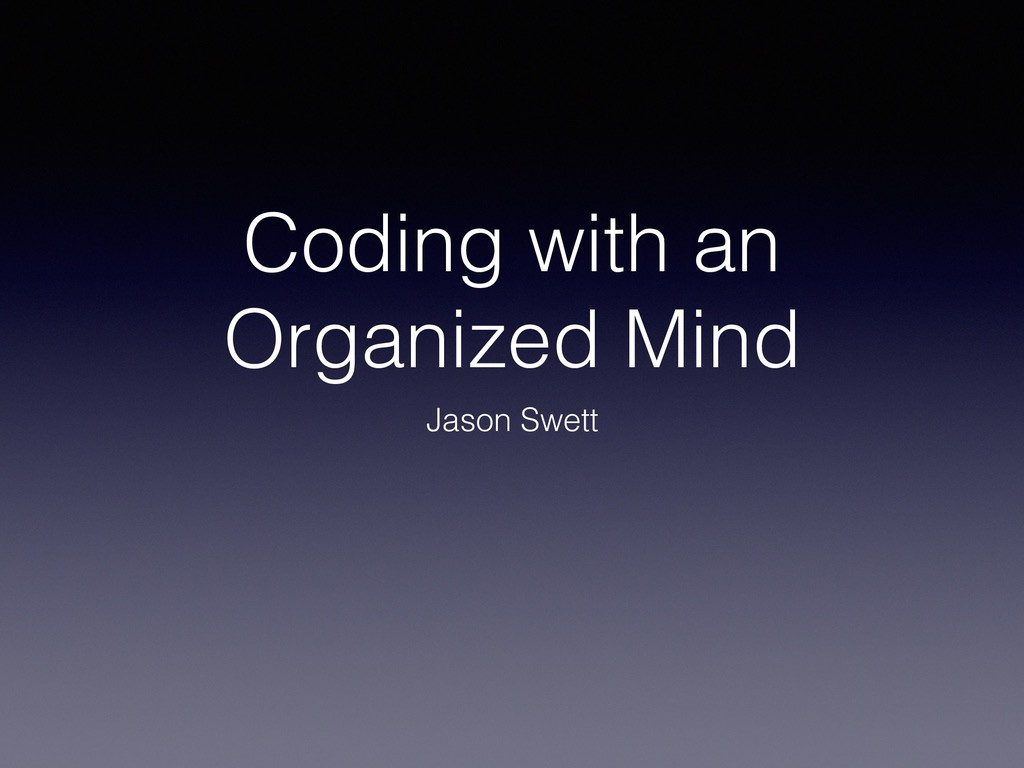 Coding with an Organized Mind Jason Swett