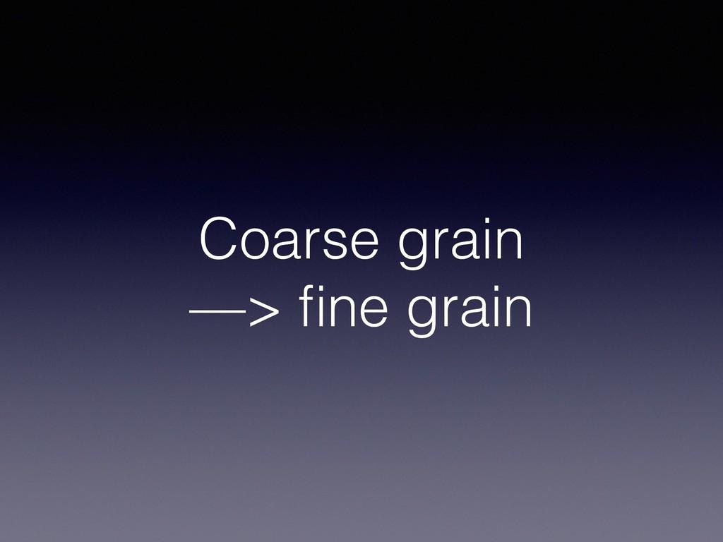 Coarse grain —> fine grain