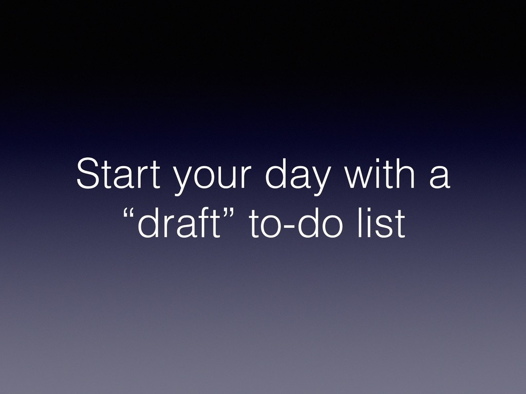 "Start your day with a ""draft"" to-do list"