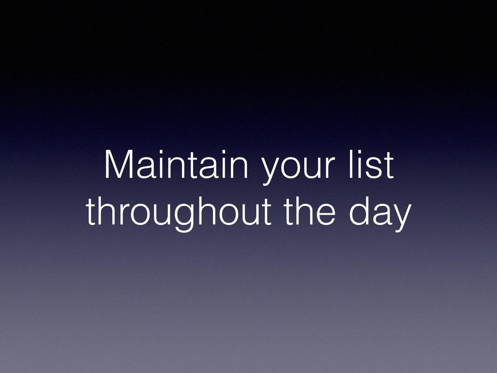 Maintain your list throughout the day
