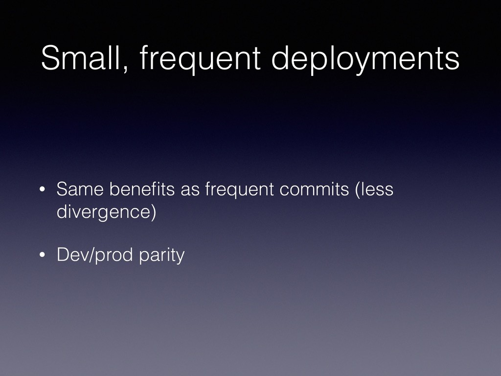 Small, frequent deployments • Same benefits as f...