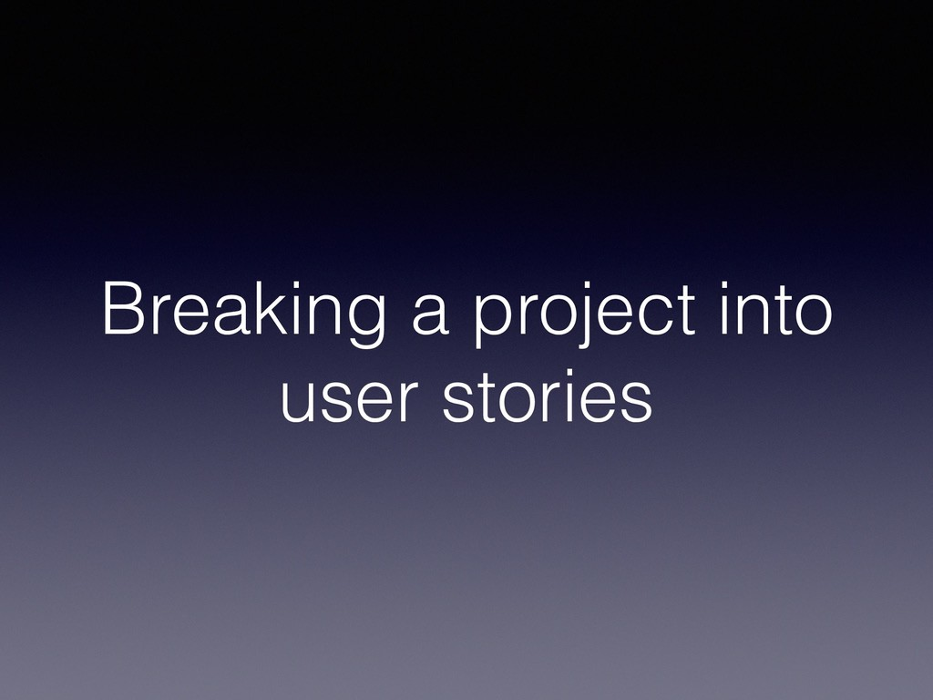 Breaking a project into user stories