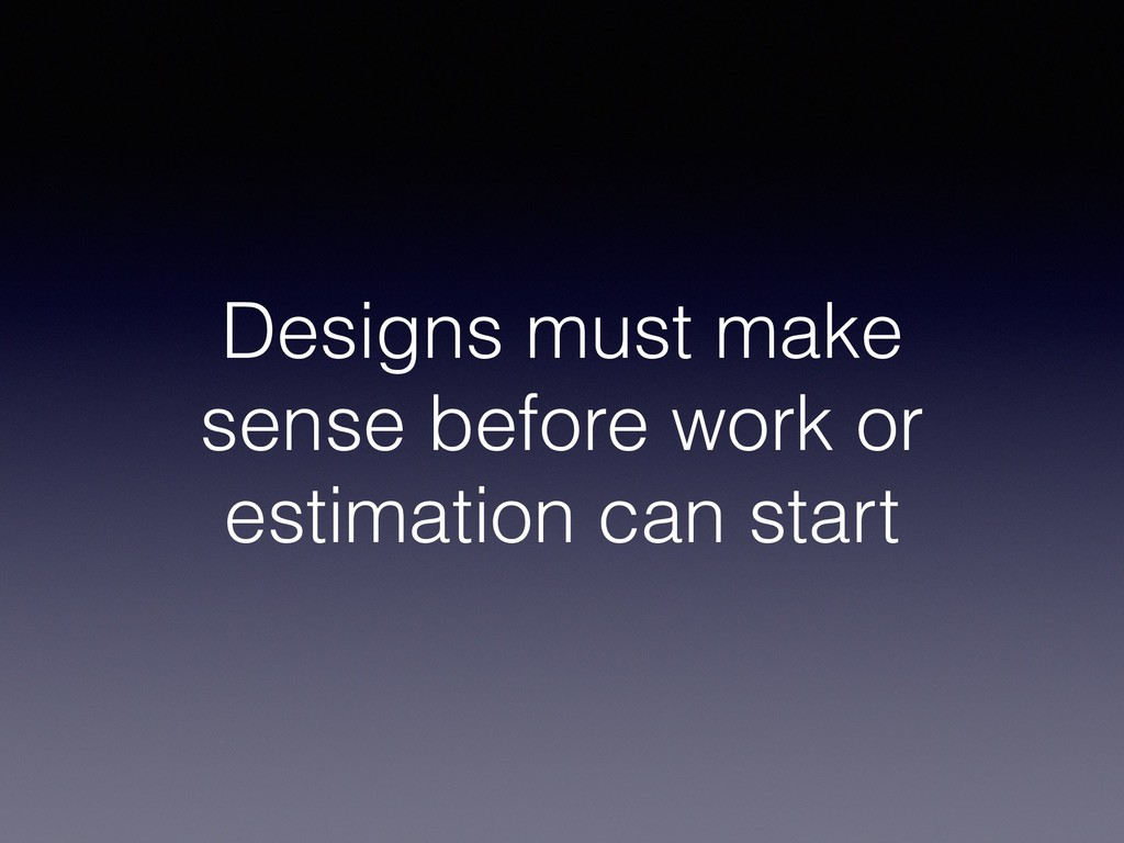 Designs must make sense before work or estimati...