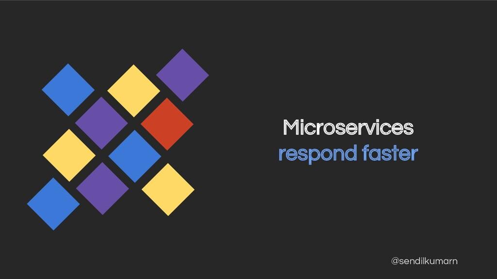 @sendilkumarn Microservices respond faster