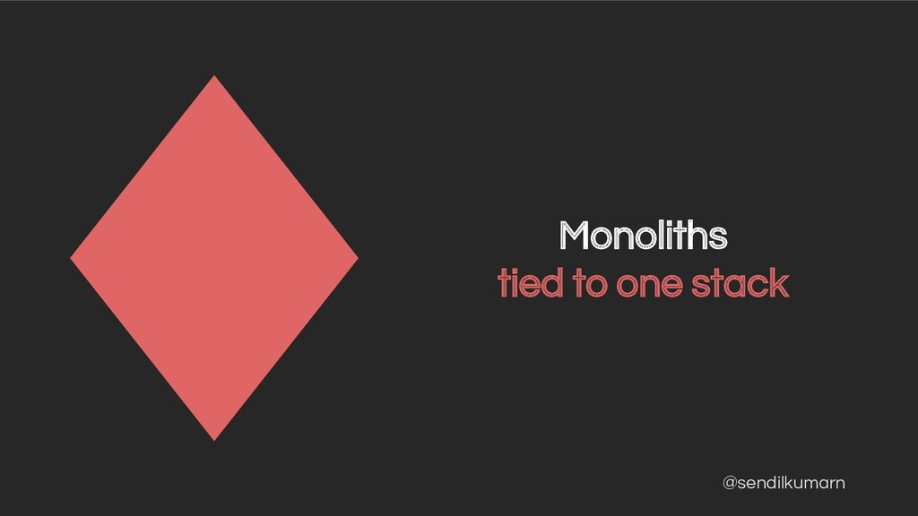 @sendilkumarn Monoliths tied to one stack