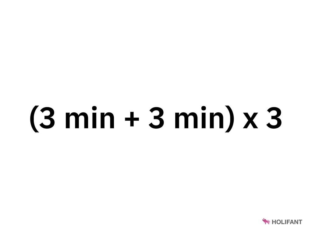 (3 min + 3 min) x 3