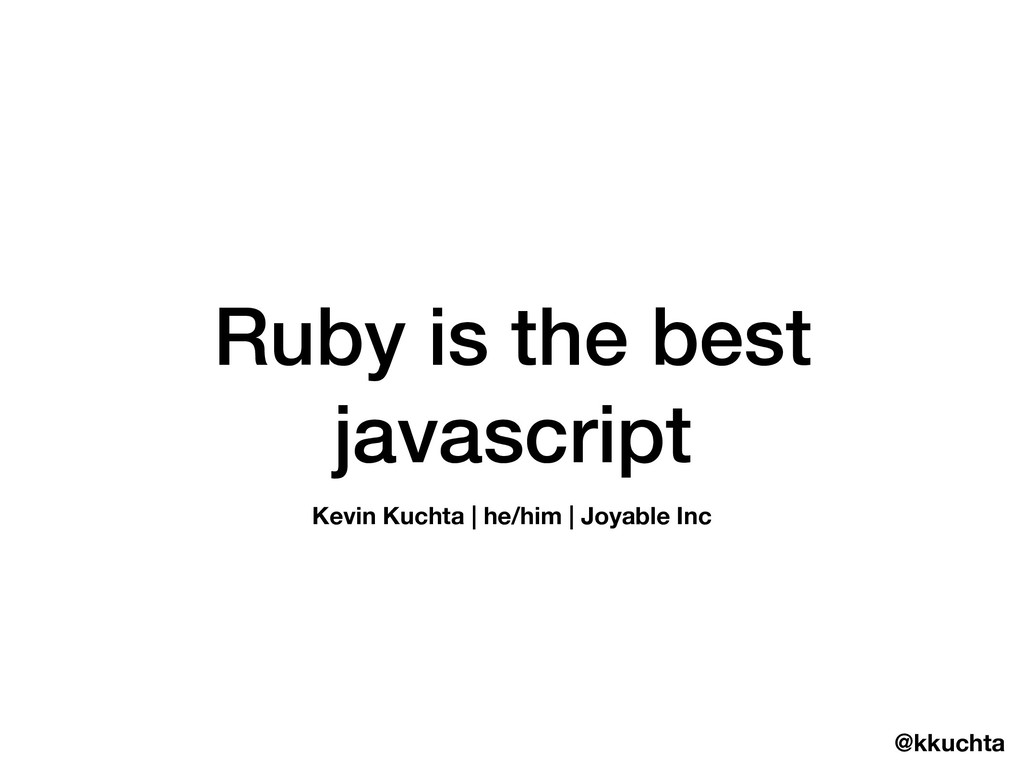 @kkuchta Ruby is the best javascript Kevin Kuch...