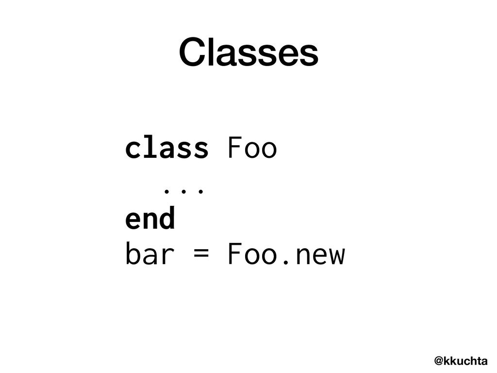 @kkuchta Classes class Foo ... end bar = Foo.new