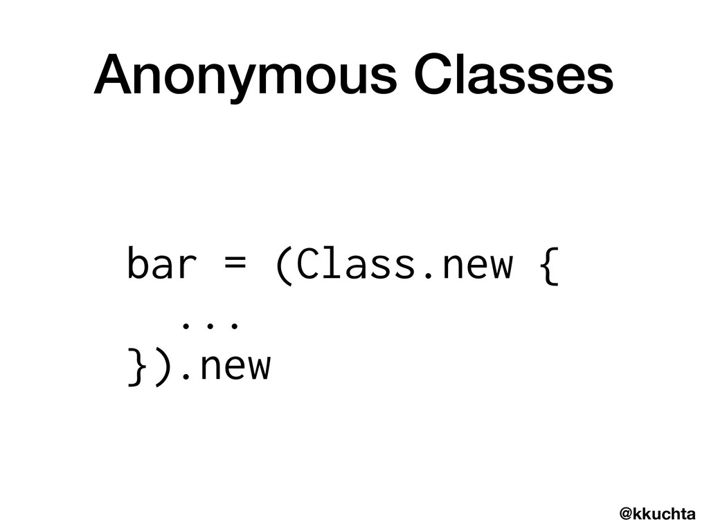 @kkuchta Anonymous Classes bar = (Class.new { ....