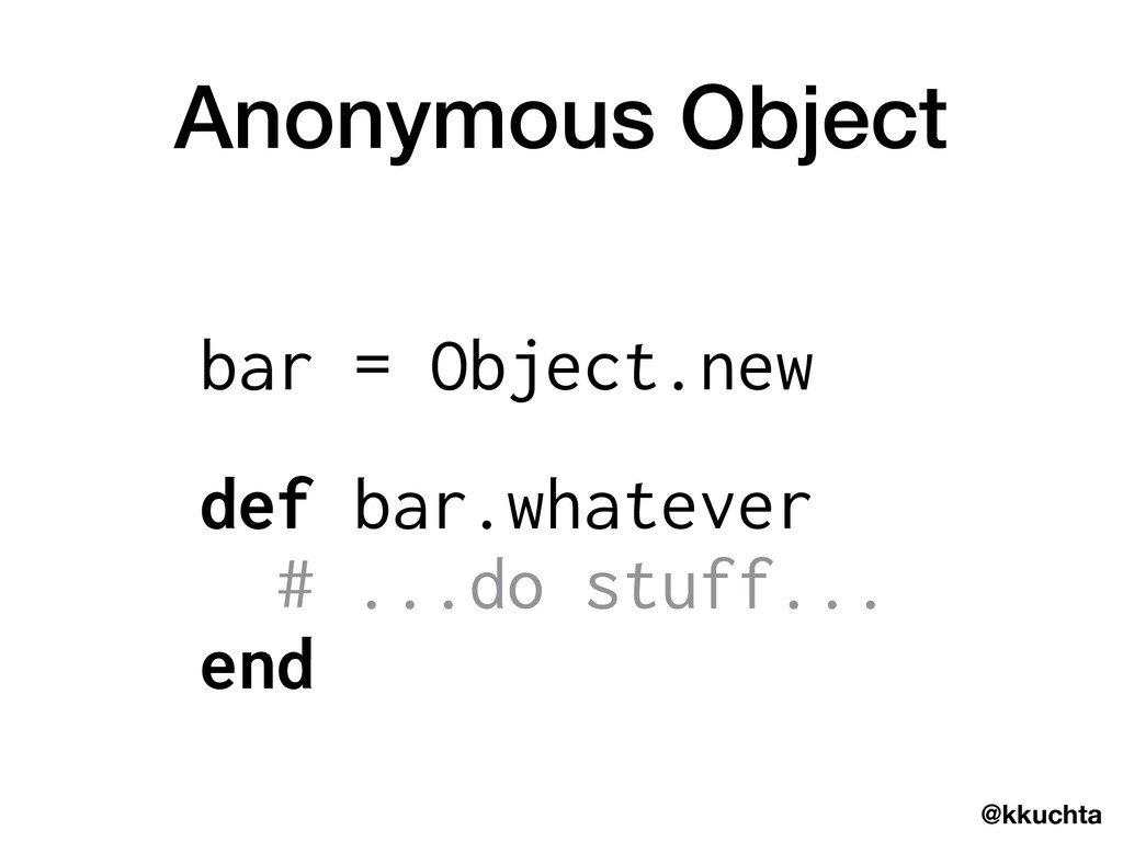 @kkuchta Anonymous Object bar = Object.new def ...