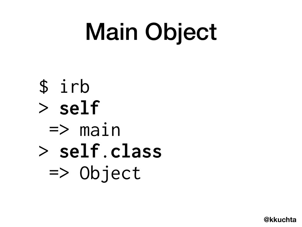 @kkuchta Main Object $ irb > self => main > sel...