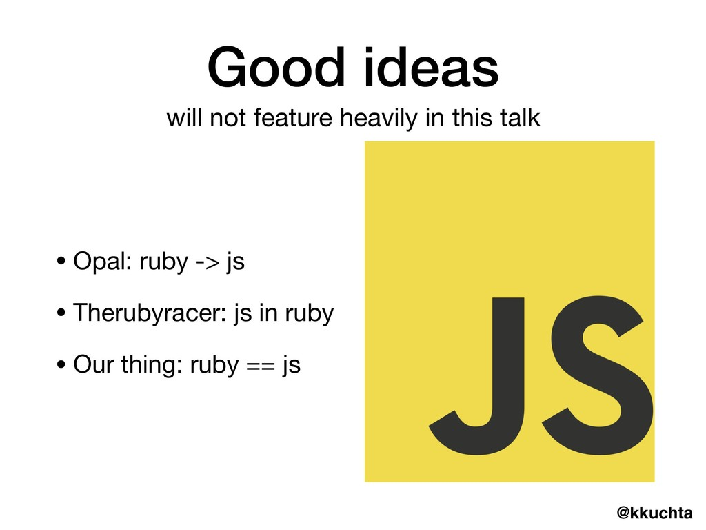@kkuchta Good ideas • Opal: ruby -> js  • Theru...