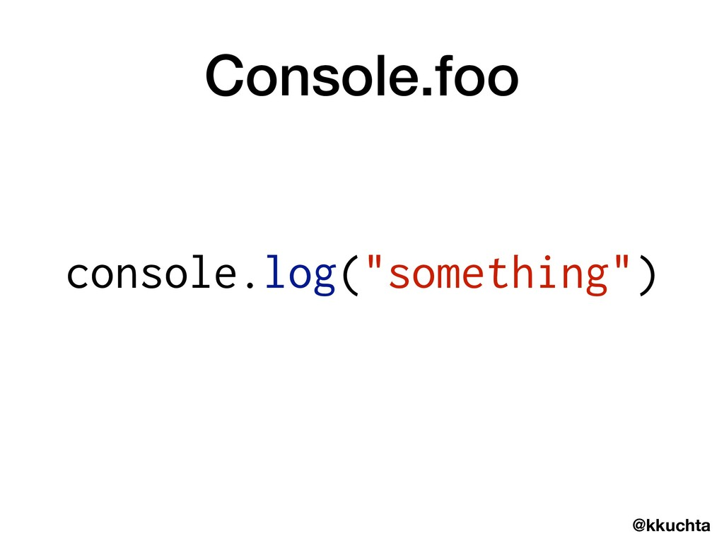 "@kkuchta console.log(""something"") Console.foo"