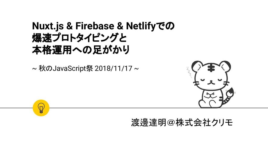 Nuxt.js & Firebase & Netlifyでの 爆速プロトタイピングと 本格運用...