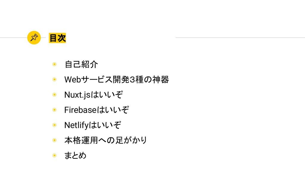 ◉ 自己紹介 ◉ Webサービス開発3種の神器 ◉ Nuxt.jsはいいぞ ◉ Firebas...