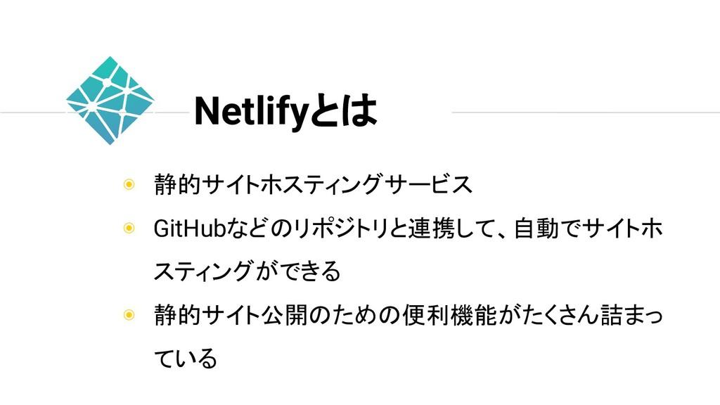 Netlifyとは ◉ 静的サイトホスティングサービス ◉ GitHubなどのリポジトリと連携...