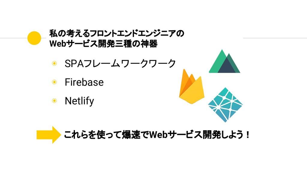 ◉ SPAフレームワークワーク ◉ Firebase ◉ Netlify 私の考えるフロントエ...