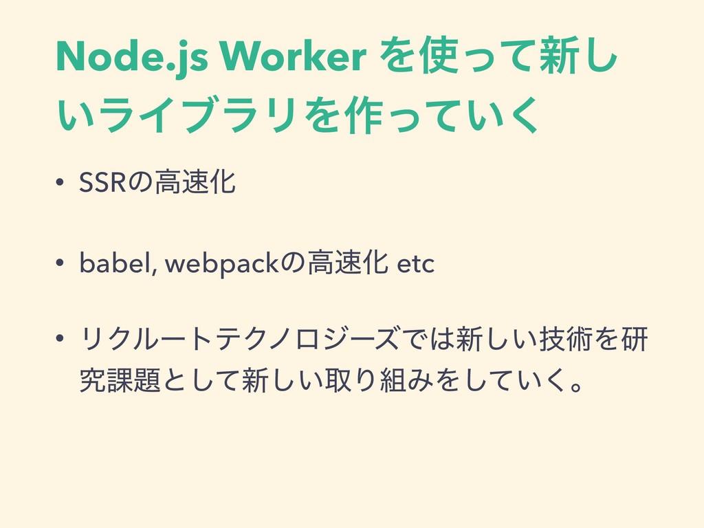 Node.js Worker Λͬͯ৽͠ ͍ϥΠϒϥϦΛ࡞͍ͬͯ͘ • SSRͷߴԽ • ...