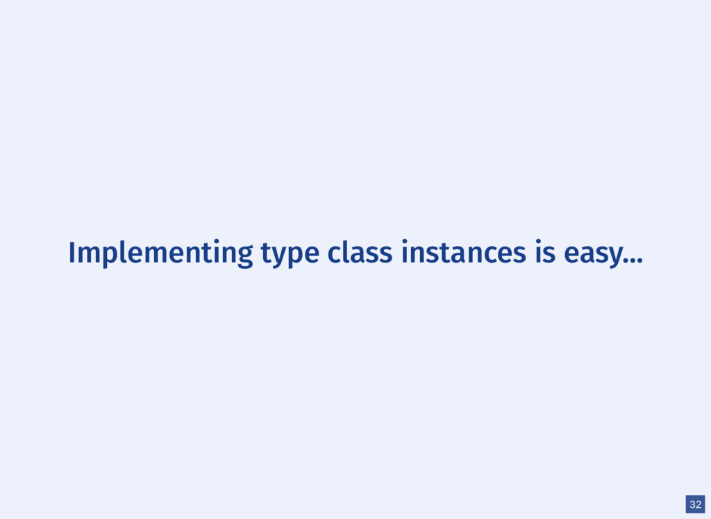 Implementing type class instances is easy... 32