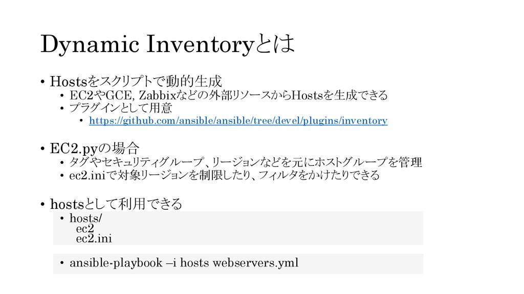 Dynamic Inventoryとは • Hostsをスクリプトで動的生成 • EC2やGC...