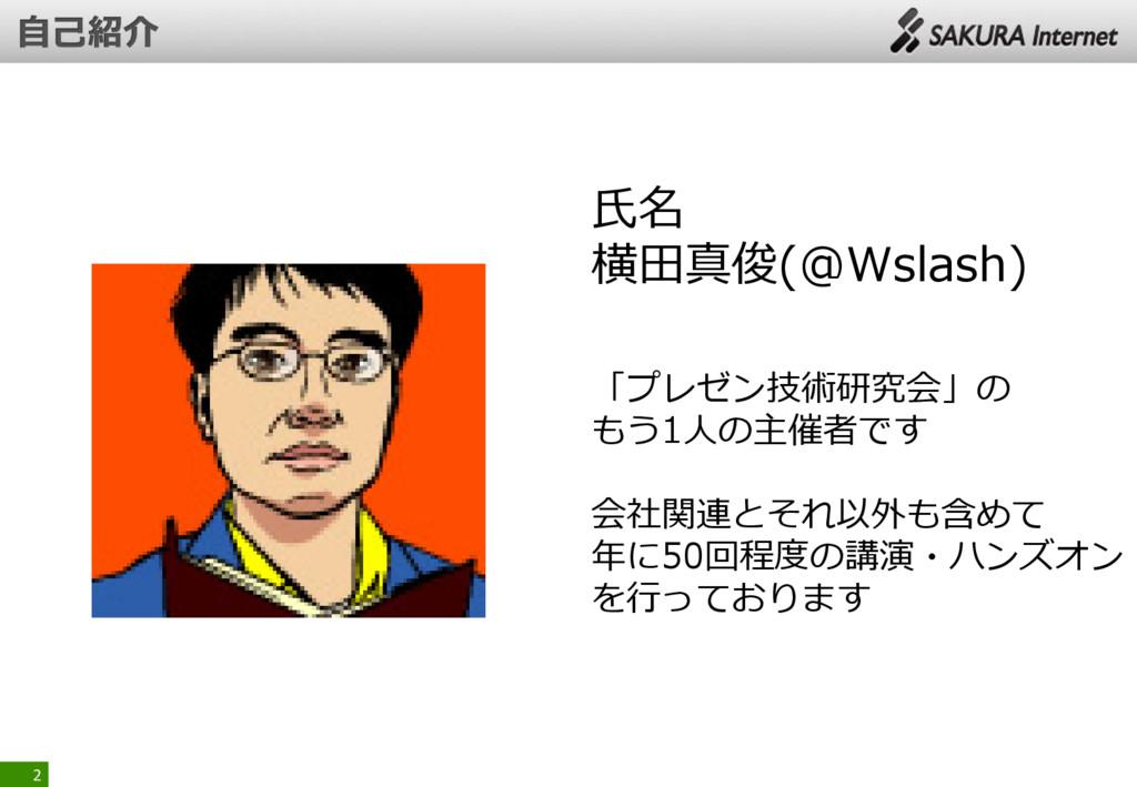 2 氏名 横田真俊(@Wslash) 「プレゼン技術研究会」の もう1人の主催者です 会社関連...