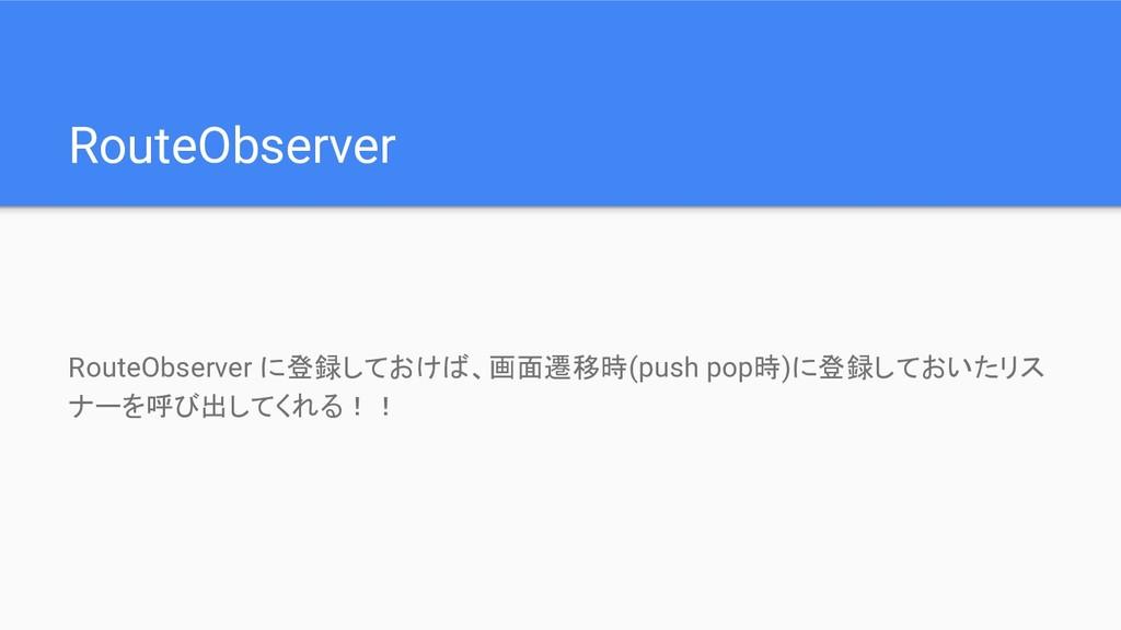 RouteObserver RouteObserver に登録しておけば、画面遷移時(push...