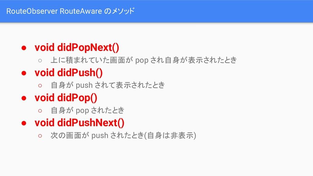 RouteObserver RouteAware のメソッド ● void didPopNex...