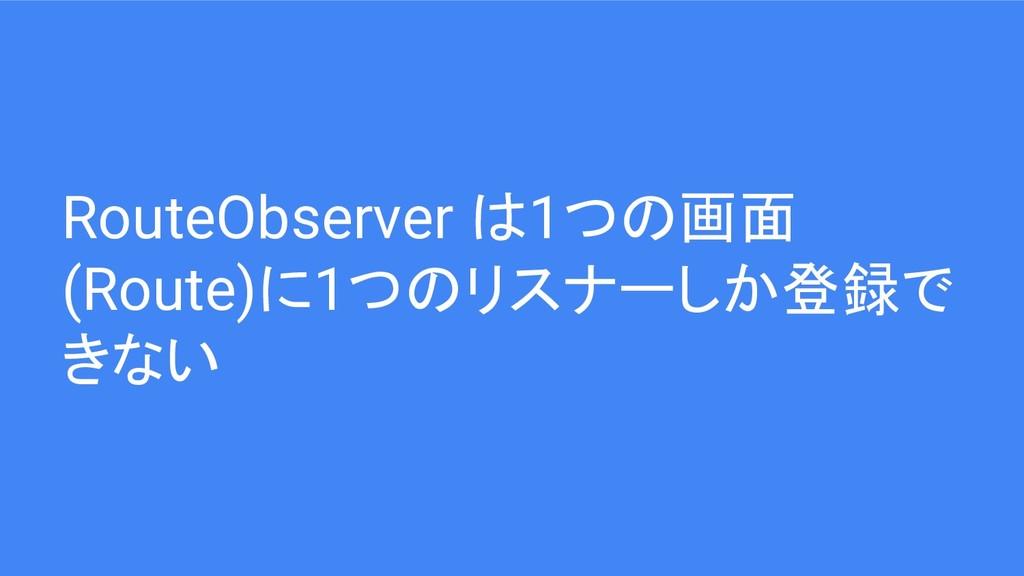 RouteObserver は1つの画面 (Route)に1つのリスナーしか登録で きない