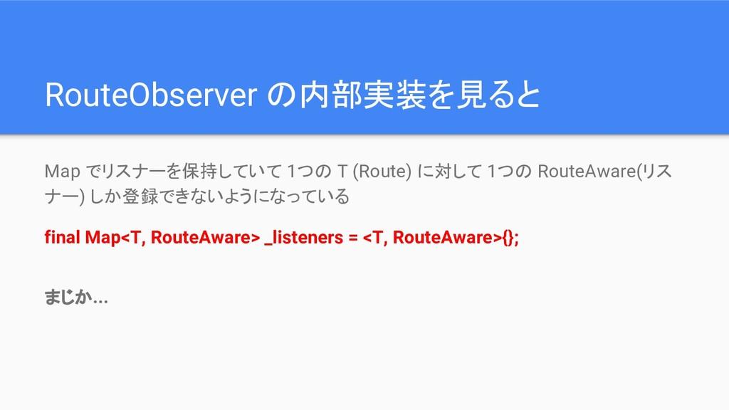 RouteObserver の内部実装を見ると Map でリスナーを保持していて 1つの T ...