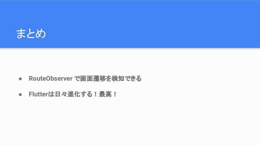 まとめ ● RouteObserver で画面遷移を検知できる ● Flutterは日々進化す...