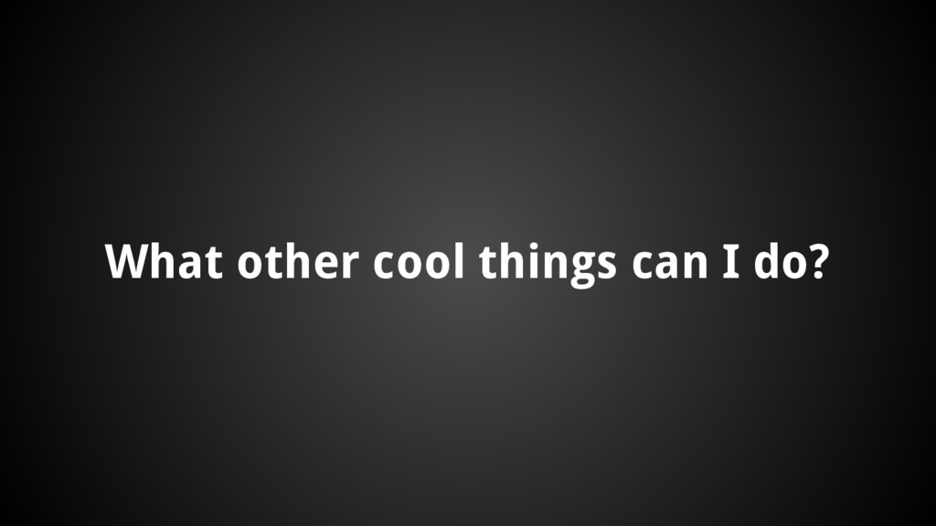 What other cool things can I do?