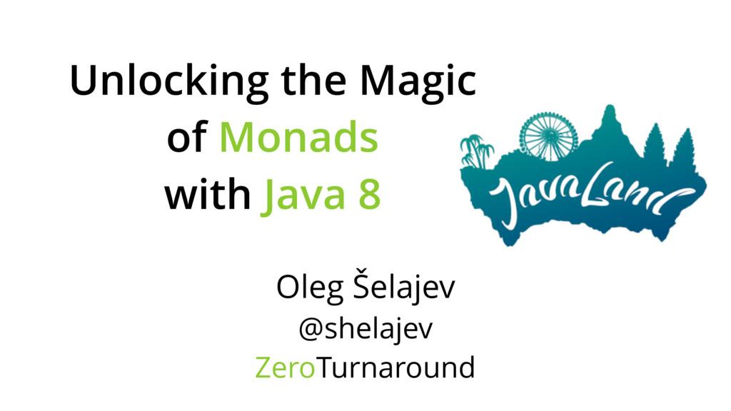 Unlocking the Magic of Monads with Java 8 Oleg ...