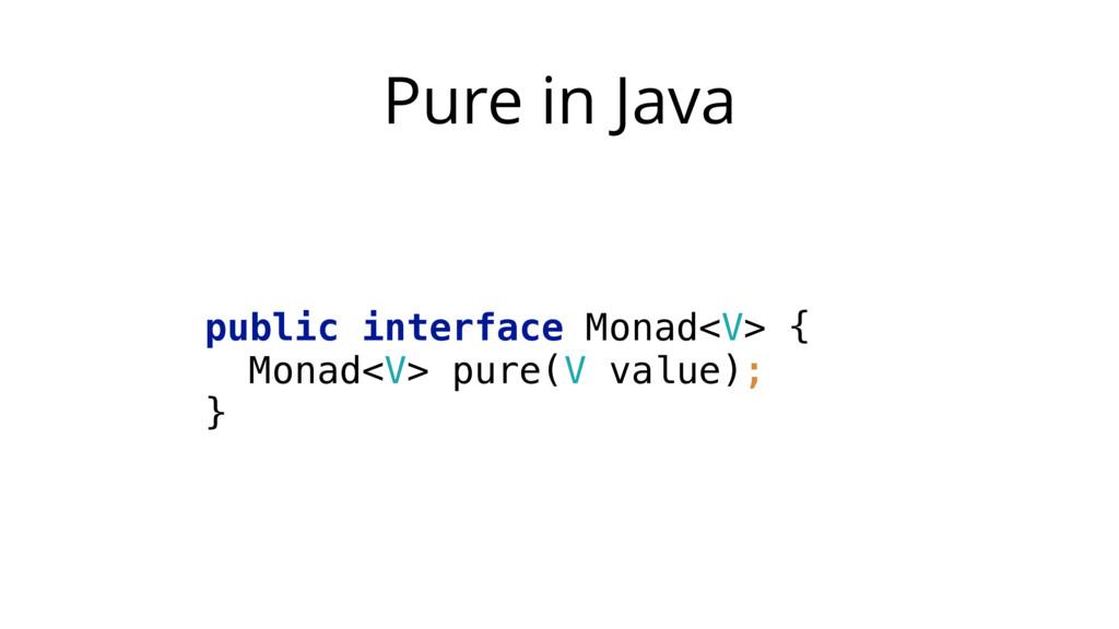 Pure in Java public interface Monad<V> { Monad...
