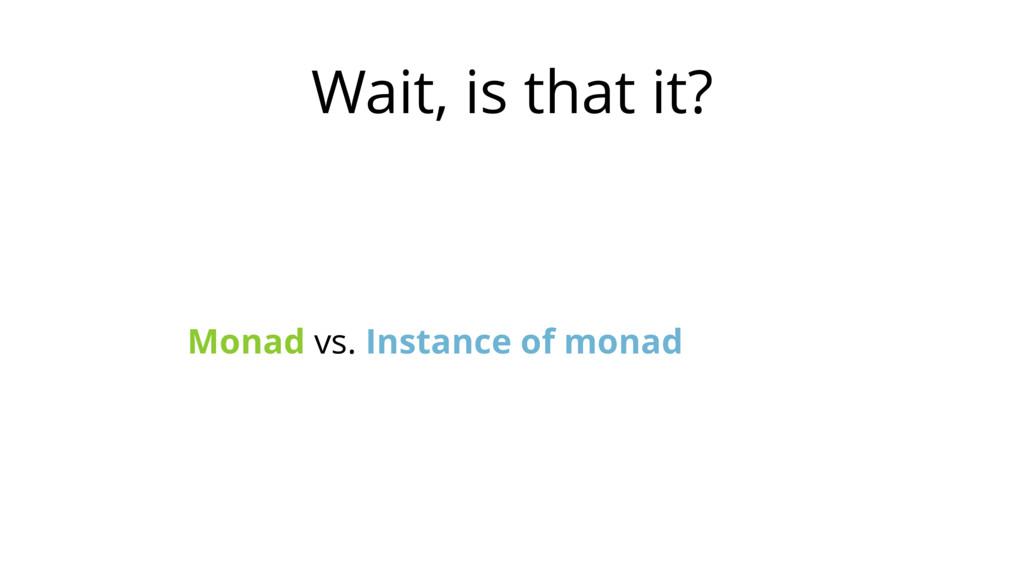 Wait, is that it? Monad vs. Instance of monad