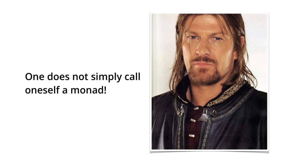 One does not simply call oneself a monad!