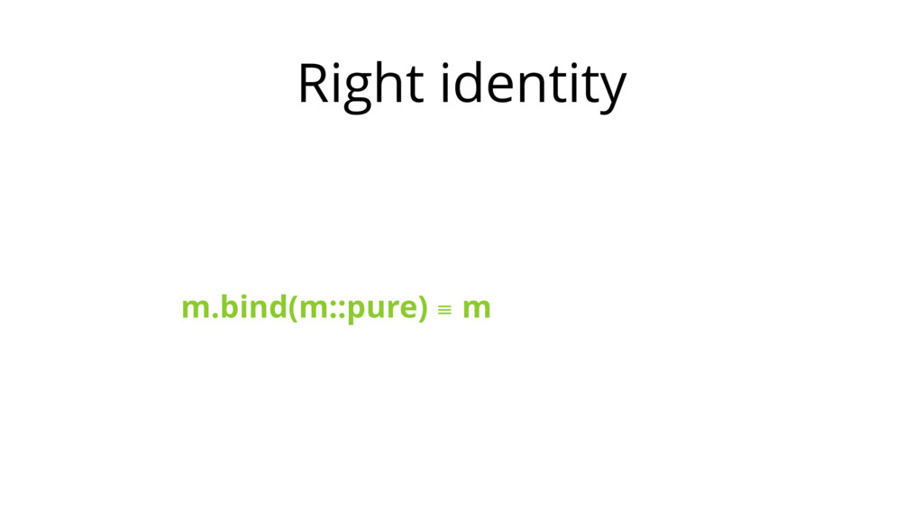 Right identity m.bind(m::pure) ≡ m