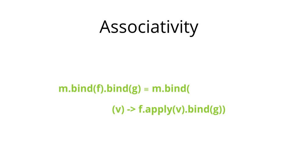 Associativity m.bind(f).bind(g) ≡ m.bind( (v) -...