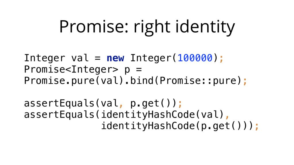 Promise: right identity Integer val = new Integ...