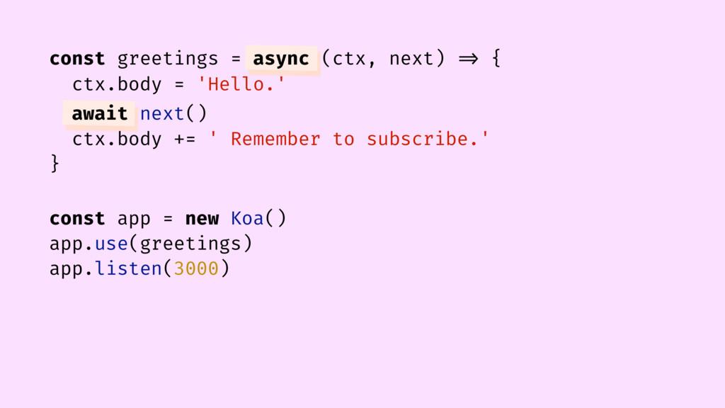 const greetings = async (ctx, next) => { ctx.bo...