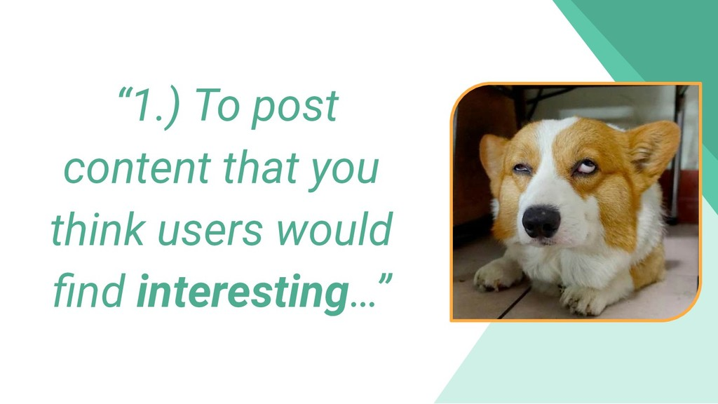 """""""1.) To post content that you think users would..."""