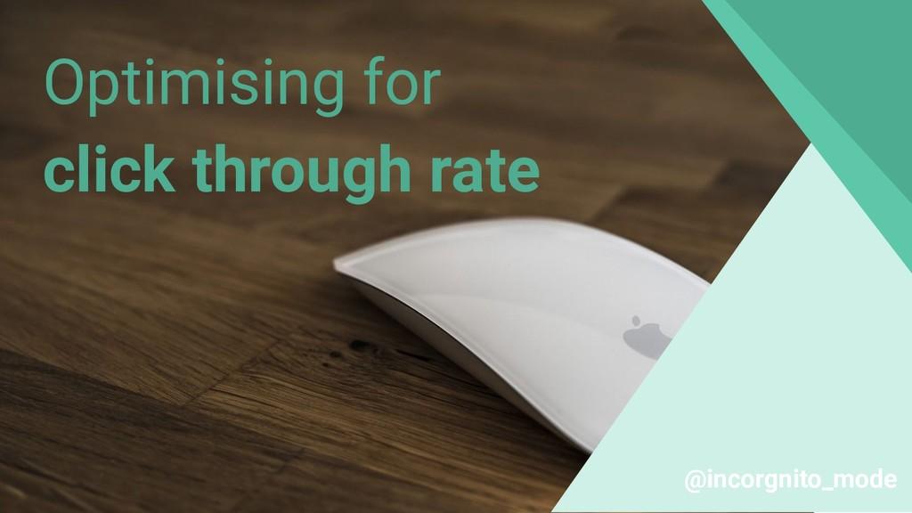 Optimising for click through rate @incorgnito_m...