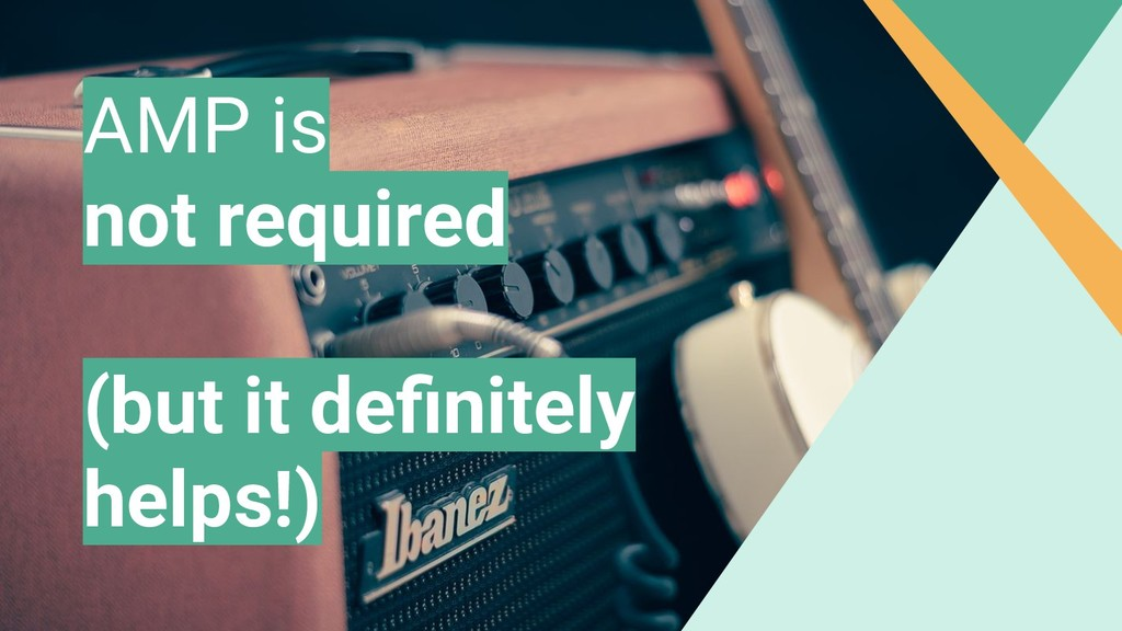 AMP is not required (but it definitely helps!)