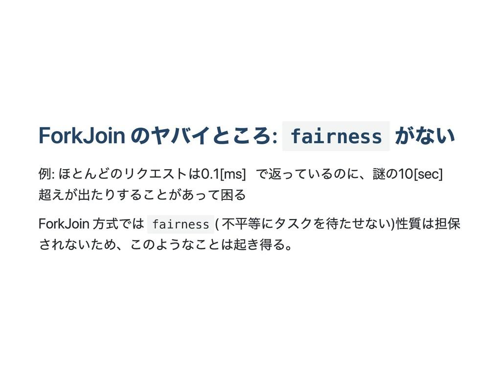ForkJoin のヤバイところ: fairness がない 例: ほとんどのリクエストは 0...