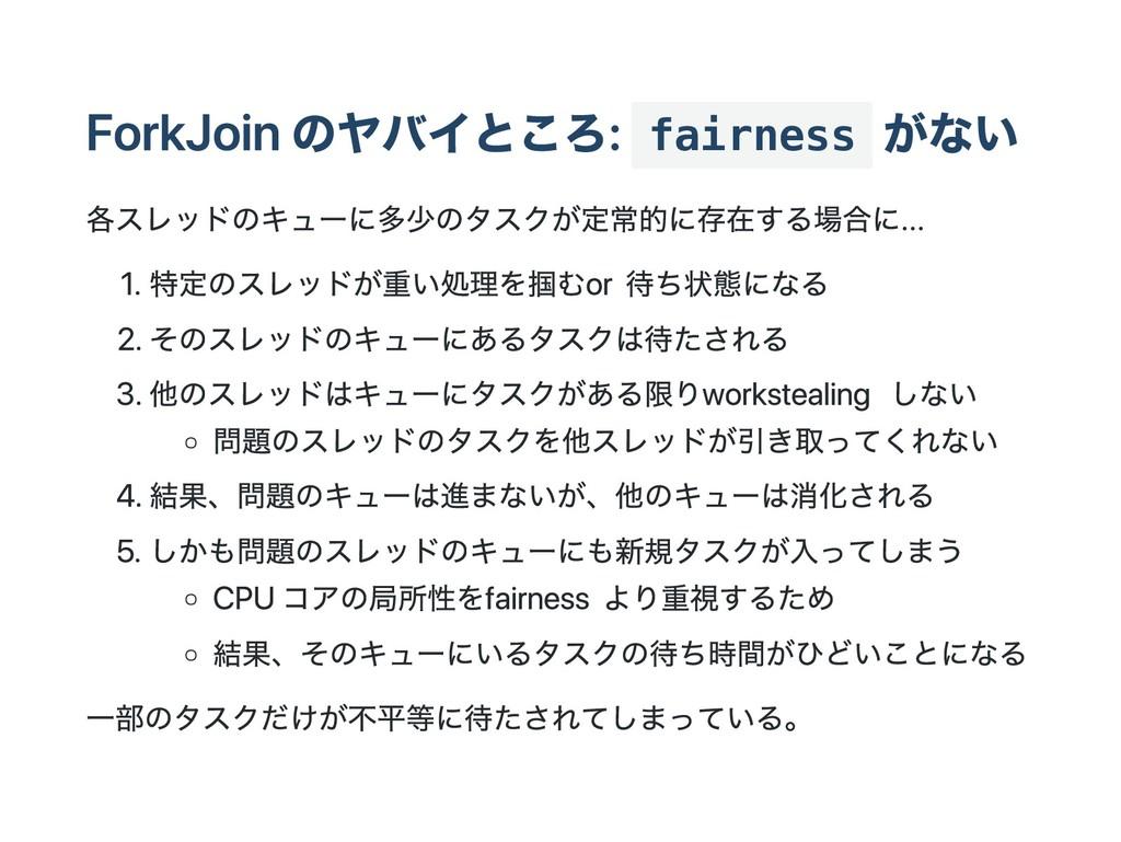 ForkJoin のヤバイところ: fairness がない 各スレッドのキューに多少のタスク...
