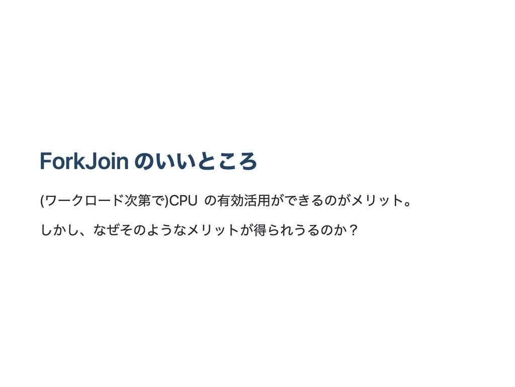ForkJoin のいいところ (ワークロード次第で) CPU の有効活用ができるのがメリット...