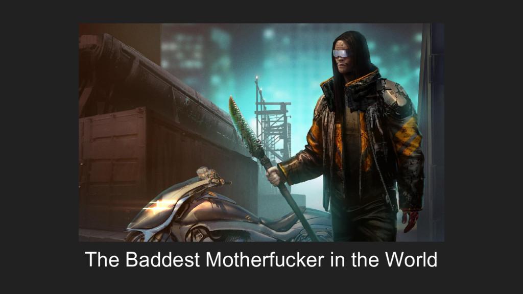The Baddest Motherfucker in the World