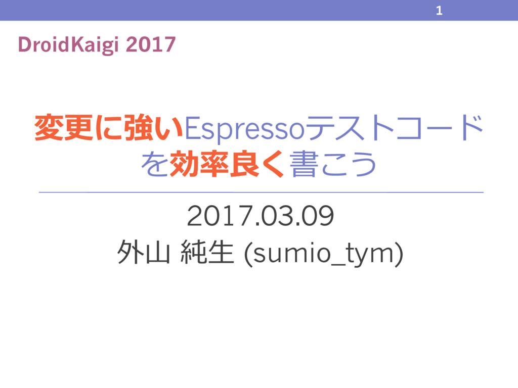 変更に強いEspressoテストコード を効率良く書こう 2017.03.09 外⼭ 純⽣ (...